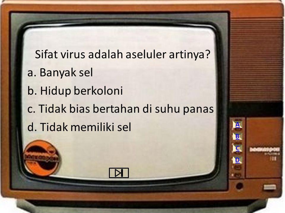 Sifat virus adalah aseluler artinya? a. Banyak sel b. Hidup berkoloni c. Tidak bias bertahan di suhu panas d. Tidak memiliki sel A C D B