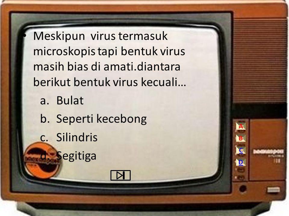 • Meskipun virus termasuk microskopis tapi bentuk virus masih bias di amati.diantara berikut bentuk virus kecuali… a.Bulat b.Seperti kecebong c.Silind