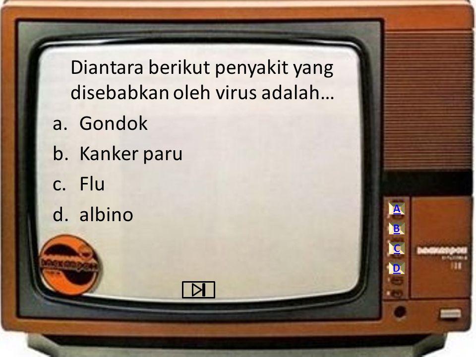 Diantara berikut penyakit yang disebabkan oleh virus adalah… a.Gondok b.Kanker paru c.Flu d.albino A C D B