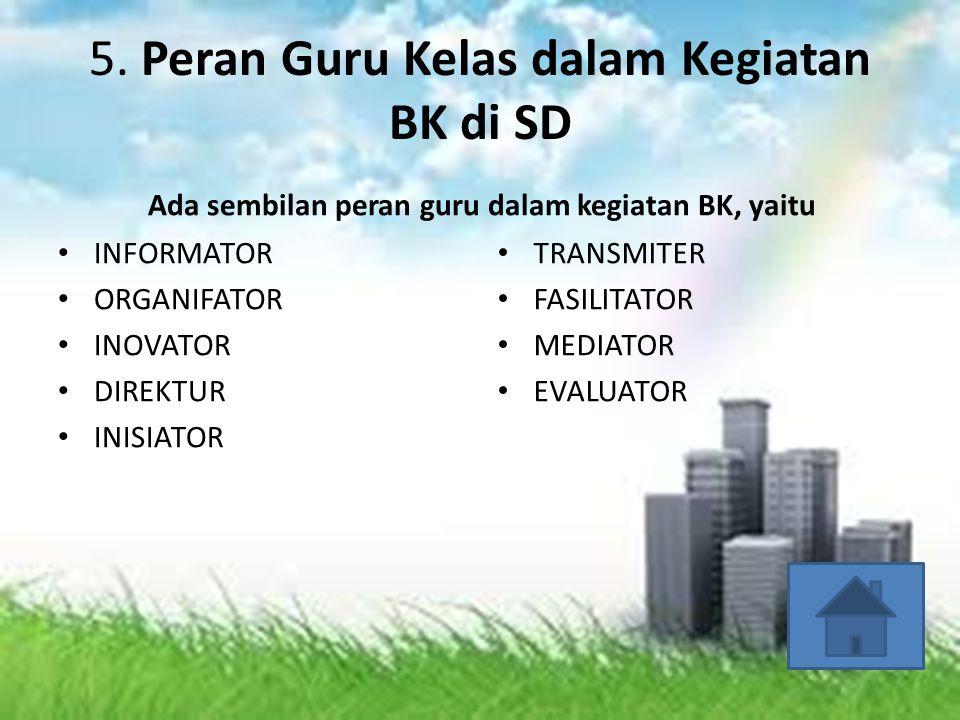 5. Peran Guru Kelas dalam Kegiatan BK di SD Ada sembilan peran guru dalam kegiatan BK, yaitu • INFORMATOR • ORGANIFATOR • INOVATOR • DIREKTUR • INISIA