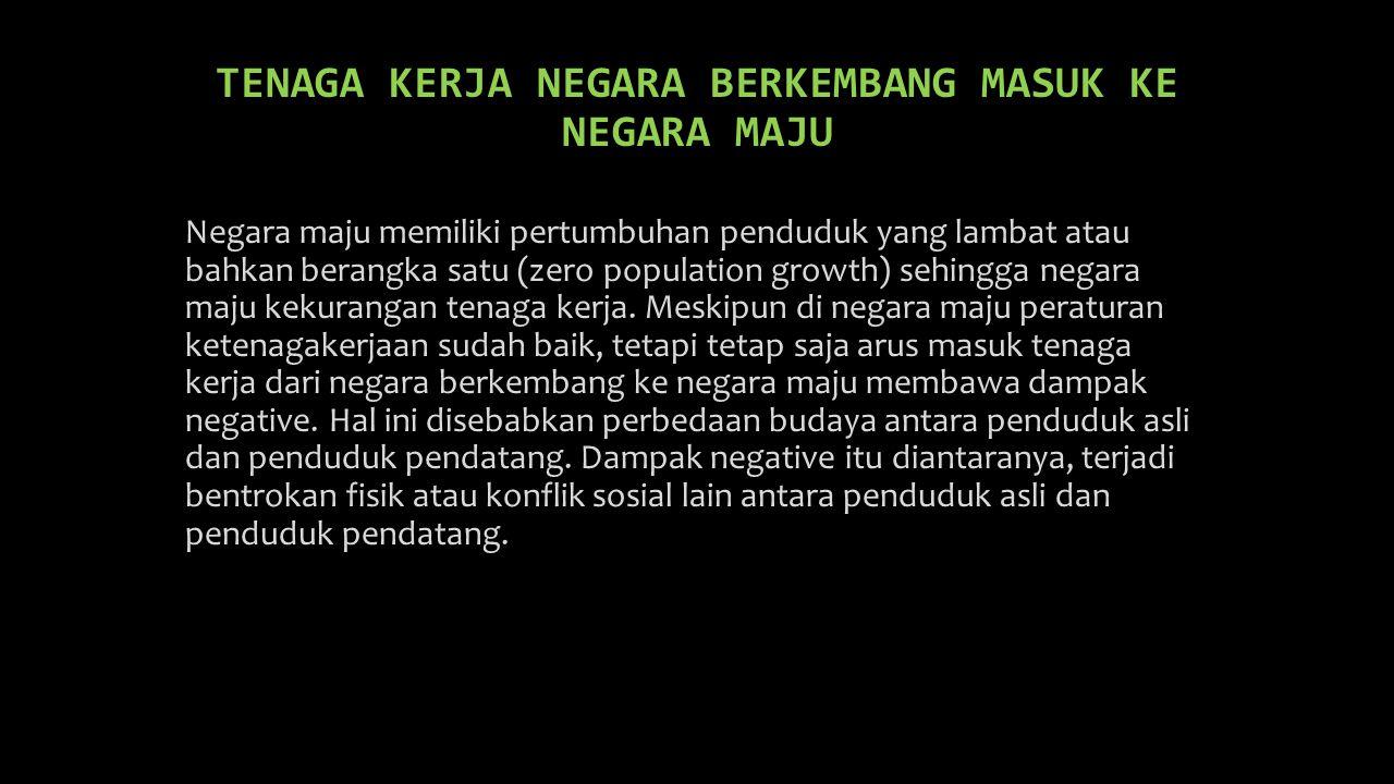 TENAGA KERJA NEGARA BERKEMBANG MASUK KE NEGARA MAJU Negara maju memiliki pertumbuhan penduduk yang lambat atau bahkan berangka satu (zero population g