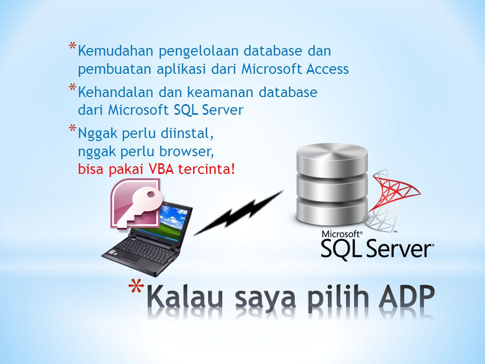 * Kemudahan pengelolaan database dan pembuatan aplikasi dari Microsoft Access * Kehandalan dan keamanan database dari Microsoft SQL Server * Nggak perlu diinstal, nggak perlu browser, bisa pakai VBA tercinta!