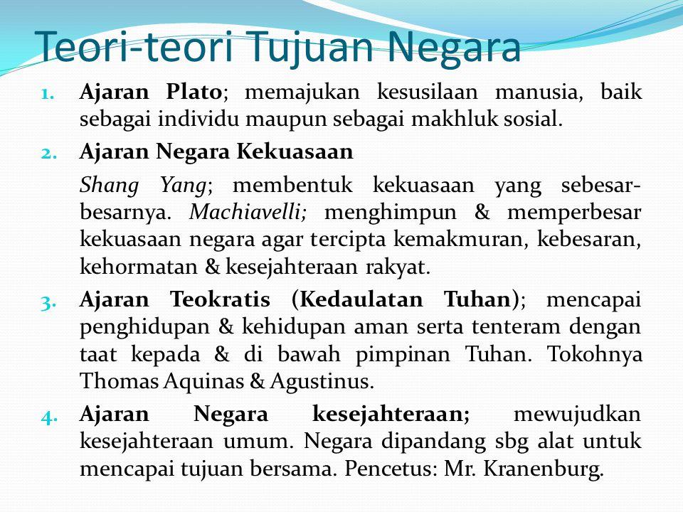 Teori-teori Tujuan Negara 1. Ajaran Plato; memajukan kesusilaan manusia, baik sebagai individu maupun sebagai makhluk sosial. 2. Ajaran Negara Kekuasa