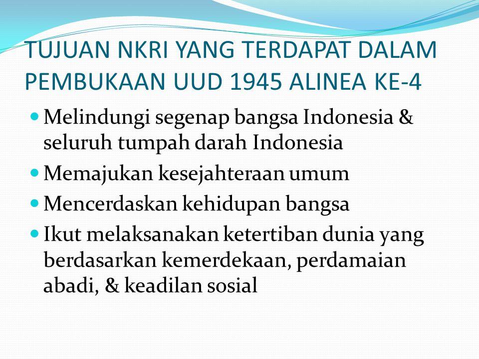TUJUAN NKRI YANG TERDAPAT DALAM PEMBUKAAN UUD 1945 ALINEA KE-4  Melindungi segenap bangsa Indonesia & seluruh tumpah darah Indonesia  Memajukan kesejahteraan umum  Mencerdaskan kehidupan bangsa  Ikut melaksanakan ketertiban dunia yang berdasarkan kemerdekaan, perdamaian abadi, & keadilan sosial