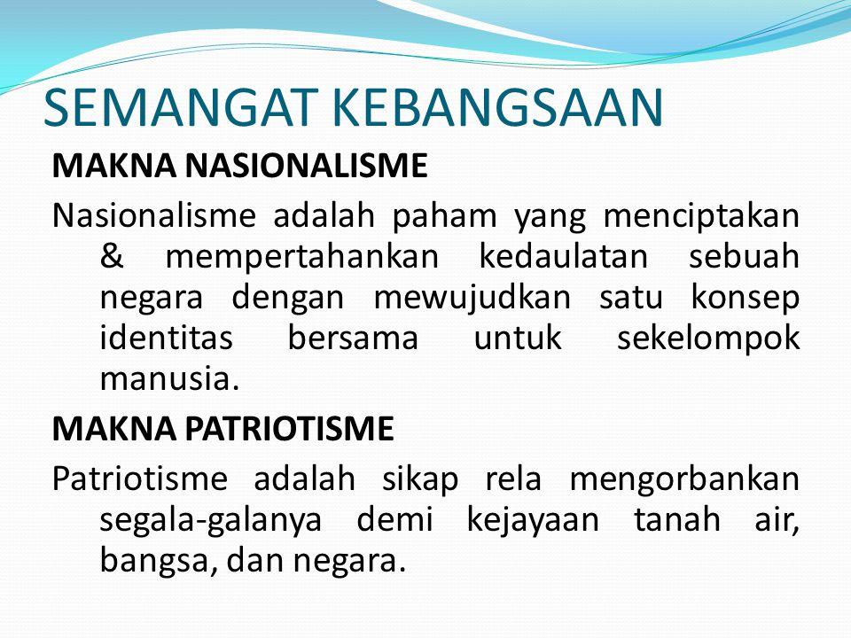 SEMANGAT KEBANGSAAN MAKNA NASIONALISME Nasionalisme adalah paham yang menciptakan & mempertahankan kedaulatan sebuah negara dengan mewujudkan satu konsep identitas bersama untuk sekelompok manusia.