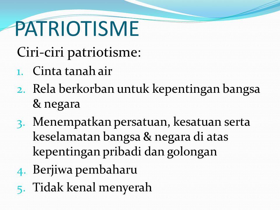 PATRIOTISME Ciri-ciri patriotisme: 1. Cinta tanah air 2. Rela berkorban untuk kepentingan bangsa & negara 3. Menempatkan persatuan, kesatuan serta kes
