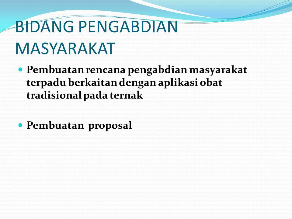 BIDANG PENGABDIAN MASYARAKAT  Pembuatan rencana pengabdian masyarakat terpadu berkaitan dengan aplikasi obat tradisional pada ternak  Pembuatan proposal