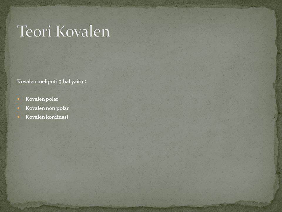 Kovalen meliputi 3 hal yaitu :  Kovalen polar  Kovalen non polar  Kovalen kordinasi