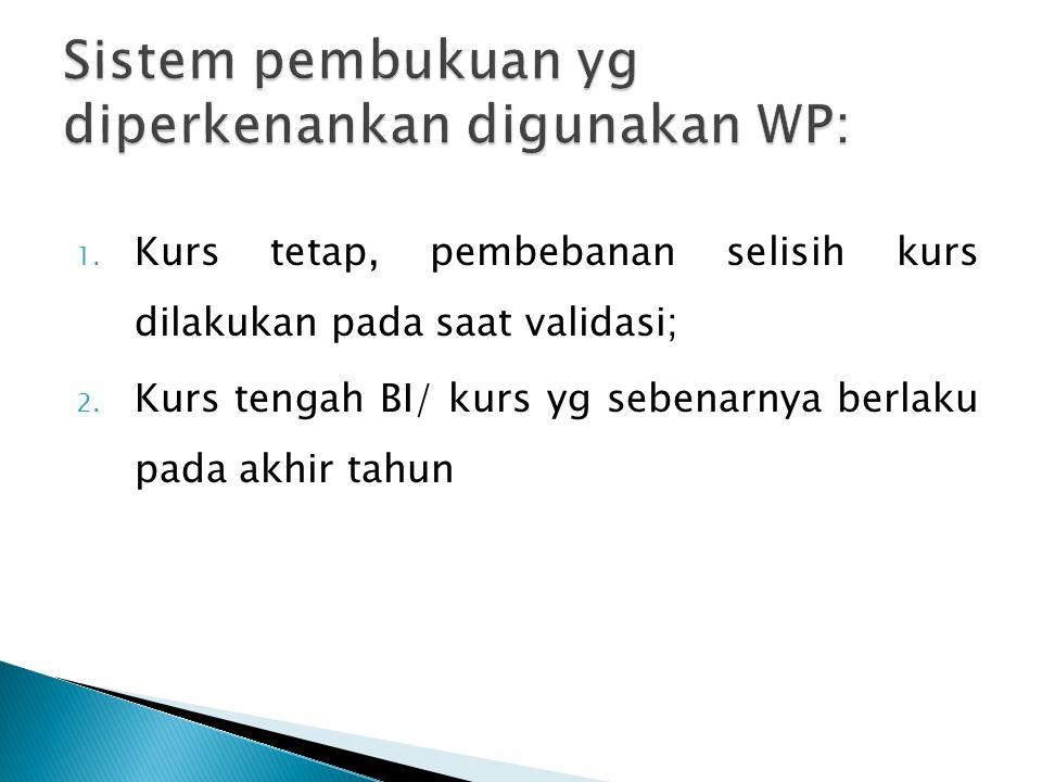1. Kurs tetap, pembebanan selisih kurs dilakukan pada saat validasi; 2.