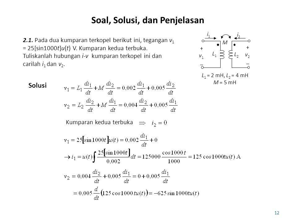12 Soal, Solusi, dan Penjelasan 2.1. Pada dua kumparan terkopel berikut ini, tegangan v 1 = 25[sin1000t]u(t) V. Kumparan kedua terbuka. Tuliskanlah hu