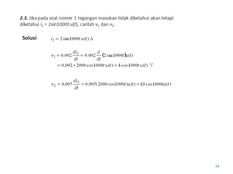 14 2.3. Jika pada soal nomer 1 tegangan masukan tidak diketahui akan tetapi diketahui i 1 = 2sin1000t u(t), carilah v 1 dan v 2. Solusi