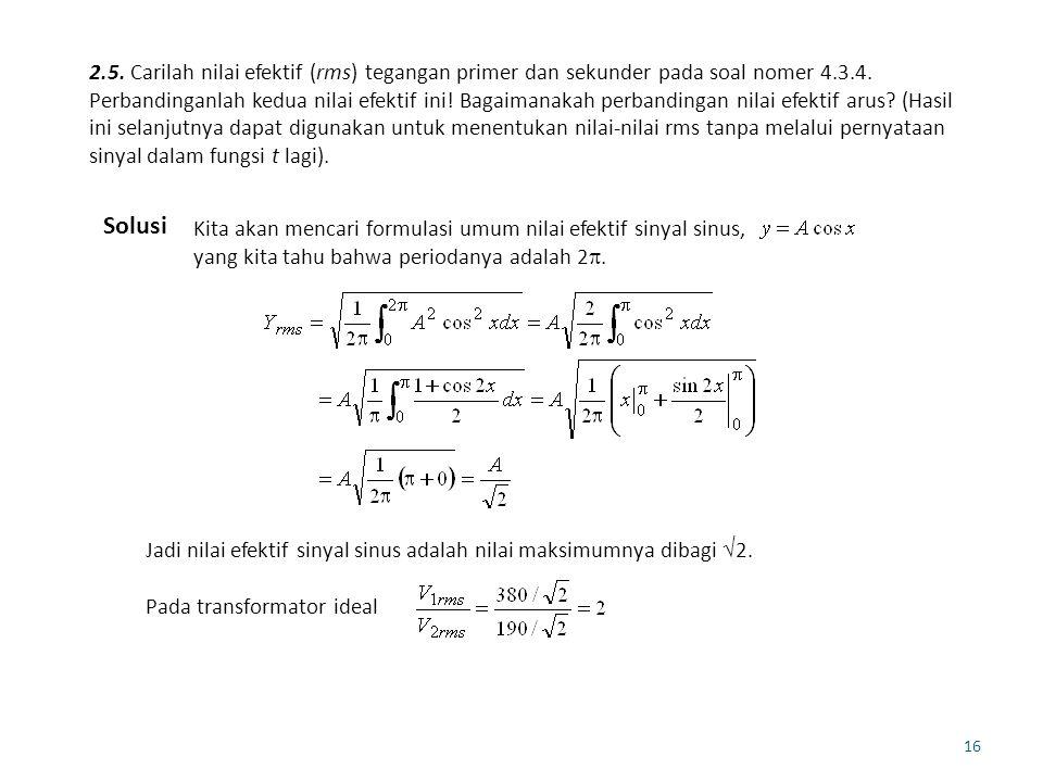 16 2.5. Carilah nilai efektif (rms) tegangan primer dan sekunder pada soal nomer 4.3.4. Perbandinganlah kedua nilai efektif ini! Bagaimanakah perbandi
