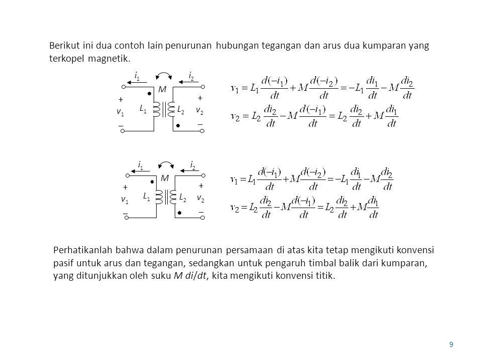 9 Berikut ini dua contoh lain penurunan hubungan tegangan dan arus dua kumparan yang terkopel magnetik. i 1 i2i2 + v 1 _ + v 2 _ M L1L1 L2L2 i 1 i2i2