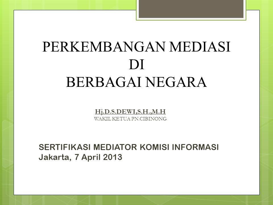 PERKEMBANGAN MEDIASI DI BERBAGAI NEGARA Hj.D.S.DEWI,S.H.,M.H WAKIL KETUA PN.CIBINONG SERTIFIKASI MEDIATOR KOMISI INFORMASI Jakarta, 7 April 2013