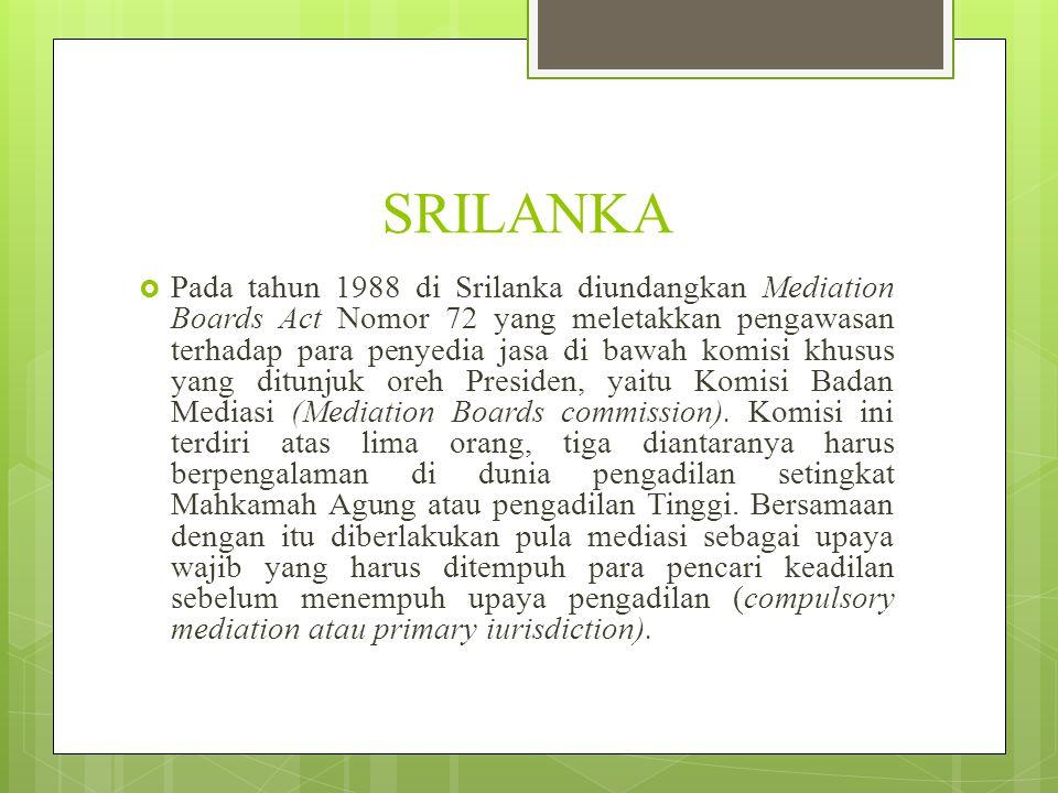 SRILANKA  Pada tahun 1988 di Srilanka diundangkan Mediation Boards Act Nomor 72 yang meletakkan pengawasan terhadap para penyedia jasa di bawah komisi khusus yang ditunjuk oreh Presiden, yaitu Komisi Badan Mediasi (Mediation Boards commission).