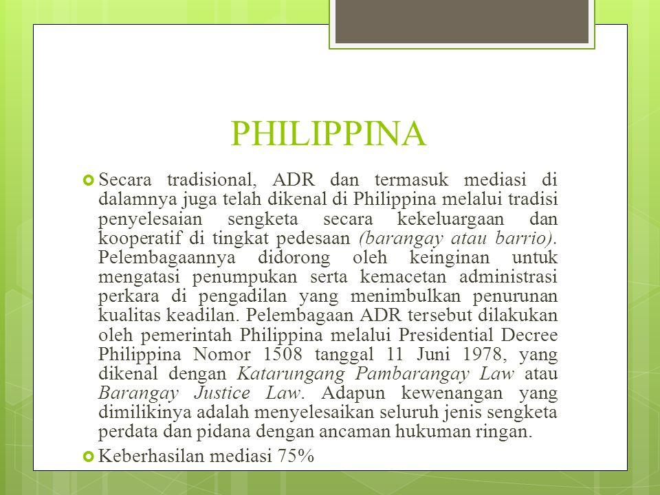 PHILIPPINA  Secara tradisional, ADR dan termasuk mediasi di dalamnya juga telah dikenal di Philippina melalui tradisi penyelesaian sengketa secara kekeluargaan dan kooperatif di tingkat pedesaan (barangay atau barrio).
