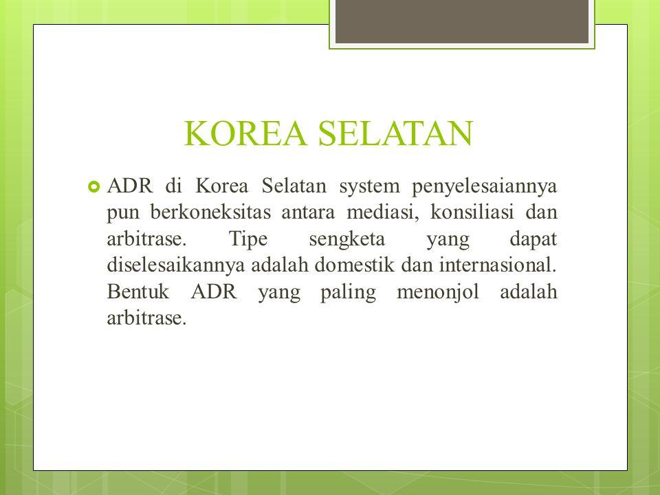 KOREA SELATAN  ADR di Korea Selatan system penyelesaiannya pun berkoneksitas antara mediasi, konsiliasi dan arbitrase. Tipe sengketa yang dapat disel