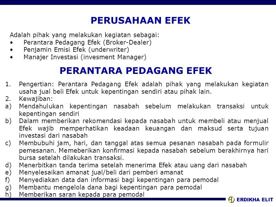 ERDIKHA ELIT PERUSAHAAN EFEK Adalah pihak yang melakukan kegiatan sebagai: •Perantara Pedagang Efek (Broker-Dealer) •Penjamin Emisi Efek (underwriter) •Manajer Investasi (invesment Manager) PERANTARA PEDAGANG EFEK 1.Pengertian: Perantara Pedagang Efek adalah pihak yang melakukan kegiatan usaha jual beli Efek untuk kepentingan sendiri atau pihak lain.