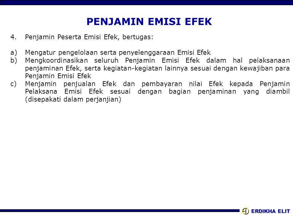 ERDIKHA ELIT PENJAMIN EMISI EFEK 4.Penjamin Peserta Emisi Efek, bertugas: a)Mengatur pengelolaan serta penyelenggaraan Emisi Efek b)Mengkoordinasikan seluruh Penjamin Emisi Efek dalam hal pelaksanaan penjaminan Efek, serta kegiatan-kegiatan lainnya sesuai dengan kewajiban para Penjamin Emisi Efek c)Menjamin penjualan Efek dan pembayaran nilai Efek kepada Penjamin Pelaksana Emisi Efek sesuai dengan bagian penjaminan yang diambil (disepakati dalam perjanjian)