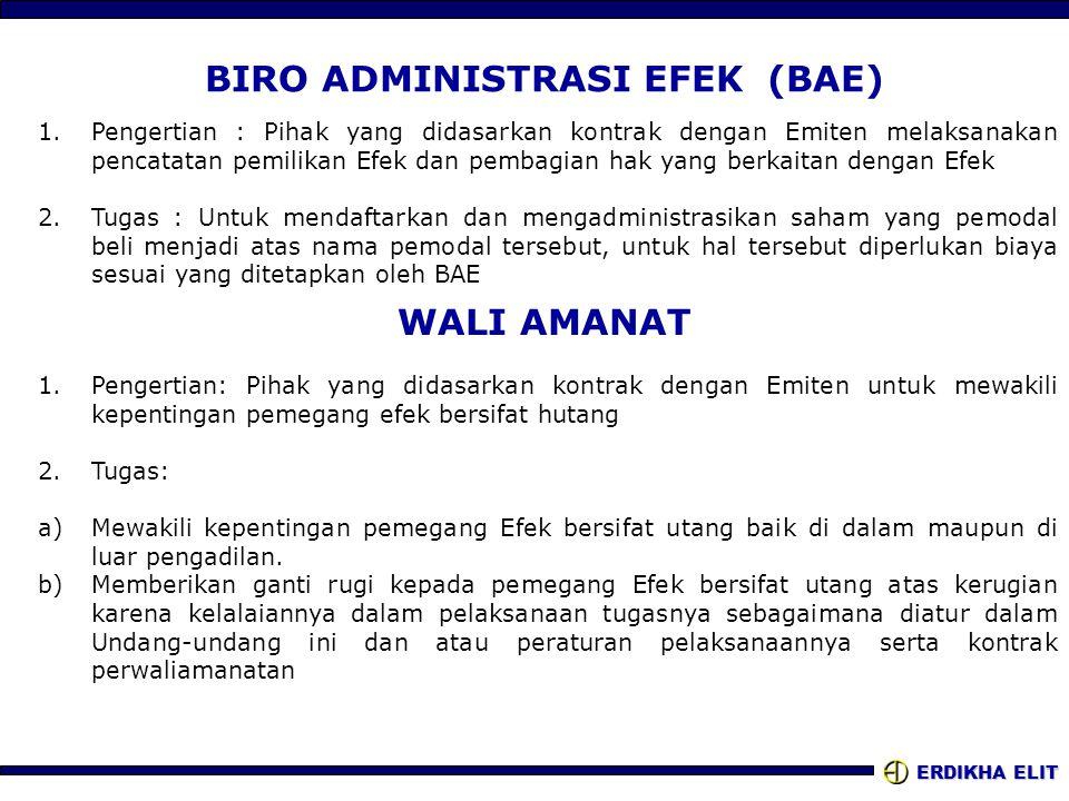 ERDIKHA ELIT BIRO ADMINISTRASI EFEK (BAE) 1.Pengertian : Pihak yang didasarkan kontrak dengan Emiten melaksanakan pencatatan pemilikan Efek dan pembagian hak yang berkaitan dengan Efek 2.Tugas : Untuk mendaftarkan dan mengadministrasikan saham yang pemodal beli menjadi atas nama pemodal tersebut, untuk hal tersebut diperlukan biaya sesuai yang ditetapkan oleh BAE WALI AMANAT 1.Pengertian: Pihak yang didasarkan kontrak dengan Emiten untuk mewakili kepentingan pemegang efek bersifat hutang 2.Tugas: a)Mewakili kepentingan pemegang Efek bersifat utang baik di dalam maupun di luar pengadilan.