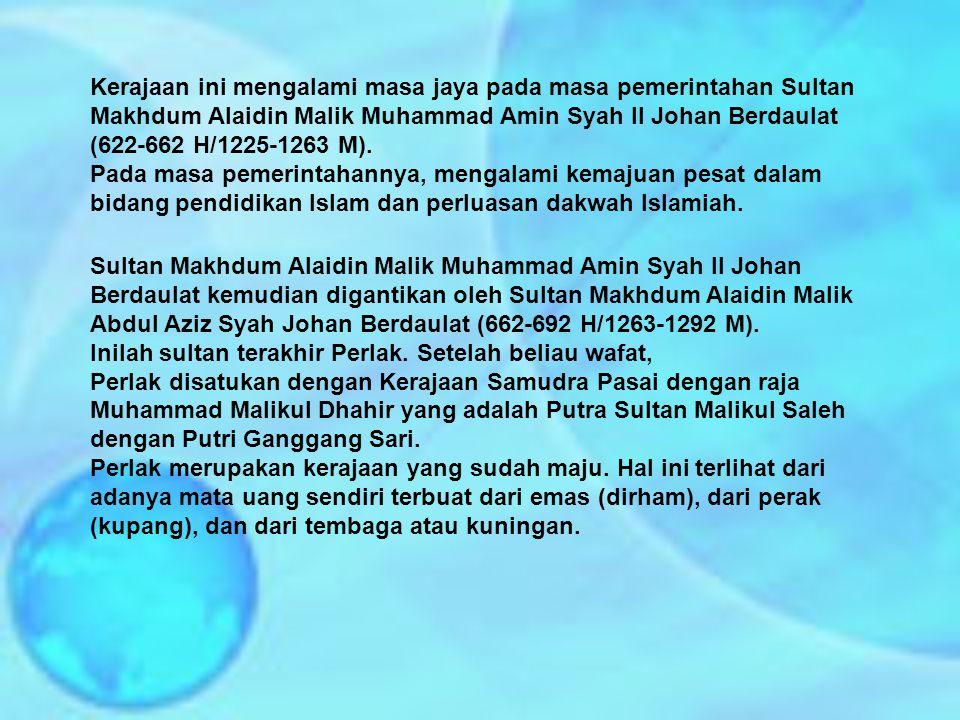 Kerajaan ini mengalami masa jaya pada masa pemerintahan Sultan Makhdum Alaidin Malik Muhammad Amin Syah II Johan Berdaulat (622-662 H/1225-1263 M).