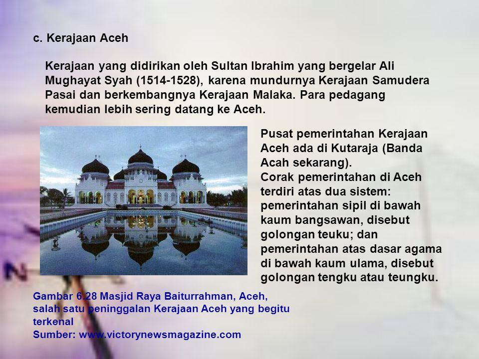 c. Kerajaan Aceh Kerajaan yang didirikan oleh Sultan Ibrahim yang bergelar Ali Mughayat Syah (1514-1528), karena mundurnya Kerajaan Samudera Pasai dan