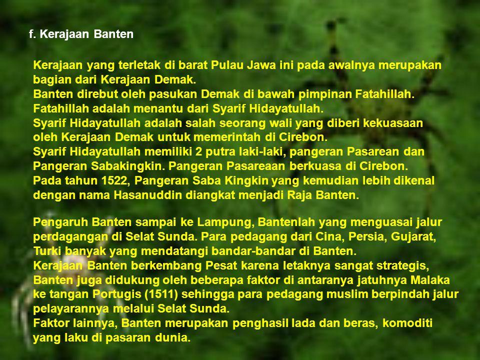 f. Kerajaan Banten Kerajaan yang terletak di barat Pulau Jawa ini pada awalnya merupakan bagian dari Kerajaan Demak. Banten direbut oleh pasukan Demak