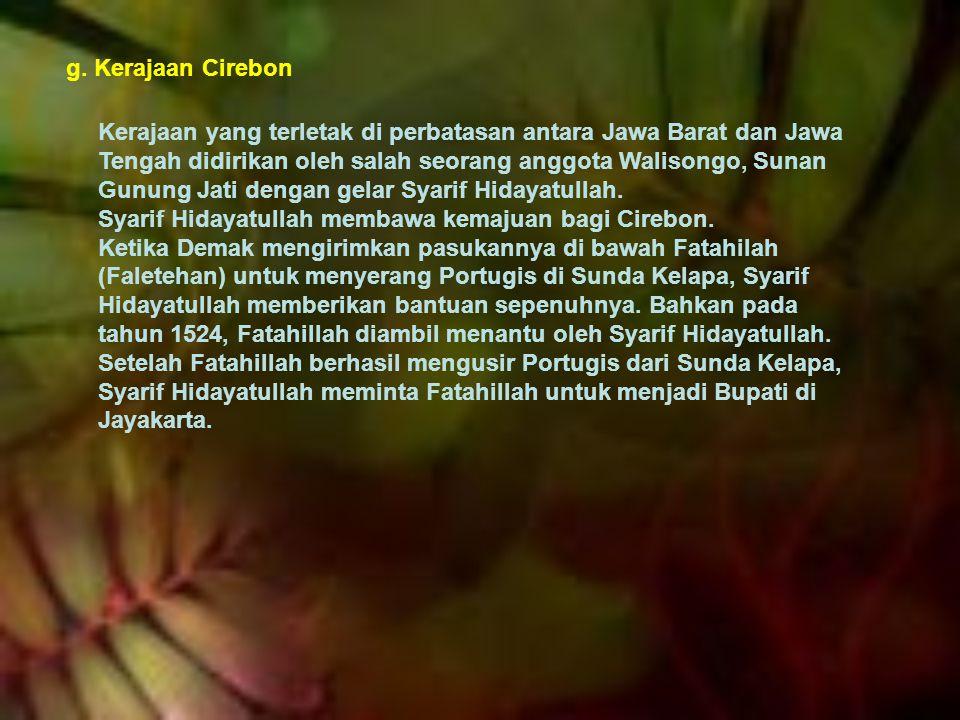 g. Kerajaan Cirebon Kerajaan yang terletak di perbatasan antara Jawa Barat dan Jawa Tengah didirikan oleh salah seorang anggota Walisongo, Sunan Gunun