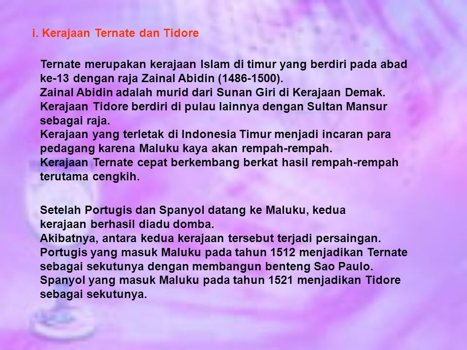 i. Kerajaan Ternate dan Tidore Ternate merupakan kerajaan Islam di timur yang berdiri pada abad ke-13 dengan raja Zainal Abidin (1486-1500). Zainal Ab