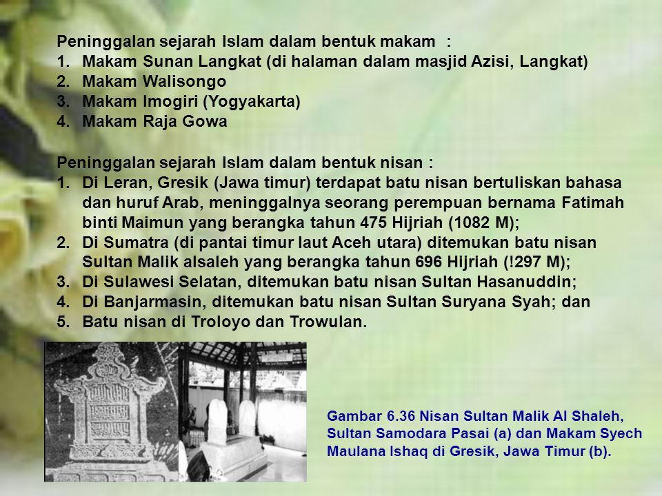 Peninggalan sejarah Islam dalam bentuk makam : 1.Makam Sunan Langkat (di halaman dalam masjid Azisi, Langkat) 2.Makam Walisongo 3.Makam Imogiri (Yogyakarta) 4.Makam Raja Gowa Peninggalan sejarah Islam dalam bentuk nisan : 1.Di Leran, Gresik (Jawa timur) terdapat batu nisan bertuliskan bahasa dan huruf Arab, meninggalnya seorang perempuan bernama Fatimah binti Maimun yang berangka tahun 475 Hijriah (1082 M); 2.Di Sumatra (di pantai timur laut Aceh utara) ditemukan batu nisan Sultan Malik alsaleh yang berangka tahun 696 Hijriah (!297 M); 3.Di Sulawesi Selatan, ditemukan batu nisan Sultan Hasanuddin; 4.Di Banjarmasin, ditemukan batu nisan Sultan Suryana Syah; dan 5.Batu nisan di Troloyo dan Trowulan.