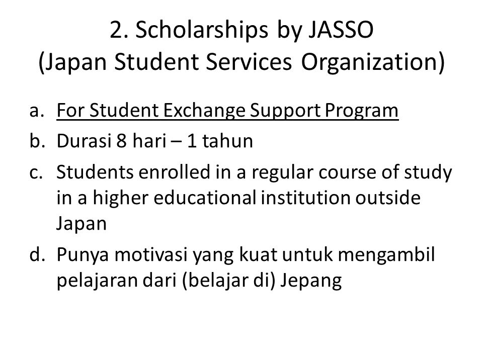 2. Scholarships by JASSO (Japan Student Services Organization) a.For Student Exchange Support Program b.Durasi 8 hari – 1 tahun c.Students enrolled in