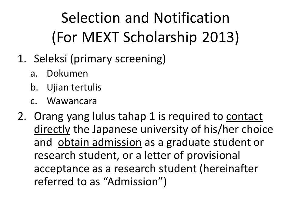 Selection and Notification (For MEXT Scholarship 2013) 1.Seleksi (primary screening) a.Dokumen b.Ujian tertulis c.Wawancara 2.Orang yang lulus tahap 1