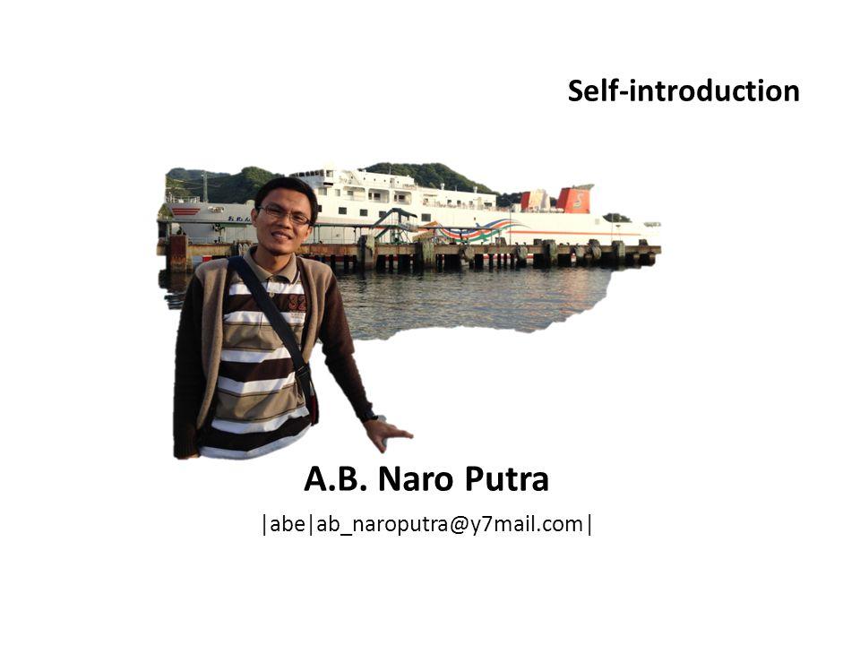 A.B. Naro Putra |abe|ab_naroputra@y7mail.com| Self-introduction