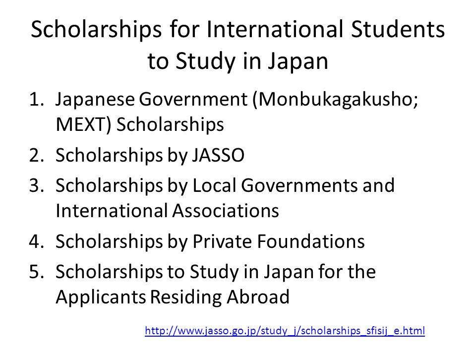 Scholarships for International Students to Study in Japan 1.Japanese Government (Monbukagakusho; MEXT) Scholarships 2.Scholarships by JASSO 3.Scholars