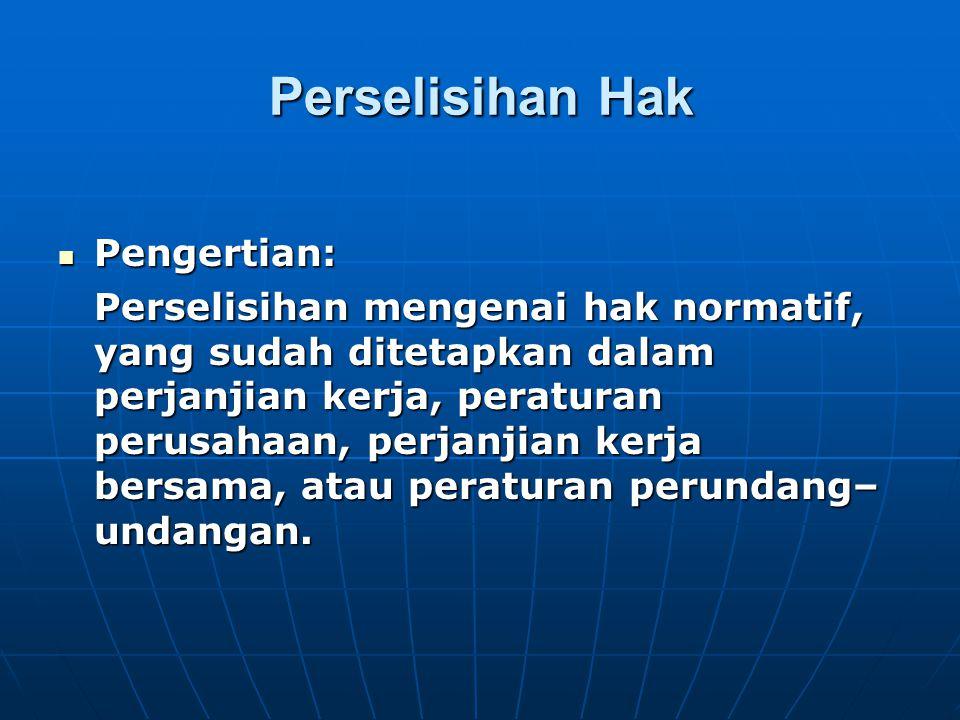 Perselisihan Hak  Pengertian: Perselisihan mengenai hak normatif, yang sudah ditetapkan dalam perjanjian kerja, peraturan perusahaan, perjanjian kerj