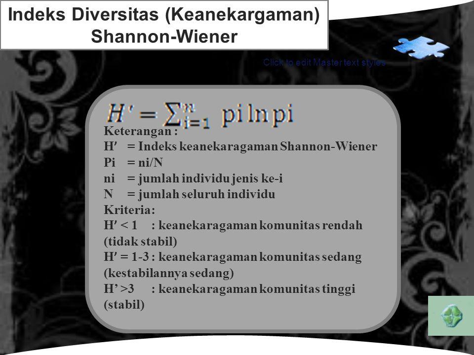 LOGO Click to edit Master text styles Indeks Diversitas (Keanekargaman) Shannon-Wiener Keterangan : H ' = Indeks keanekaragaman Shannon-Wiener Pi= ni/N ni= jumlah individu jenis ke-i N= jumlah seluruh individu Kriteria: H ' < 1: keanekaragaman komunitas rendah (tidak stabil) H ' = 1-3: keanekaragaman komunitas sedang (kestabilannya sedang) H' >3: keanekaragaman komunitas tinggi (stabil)