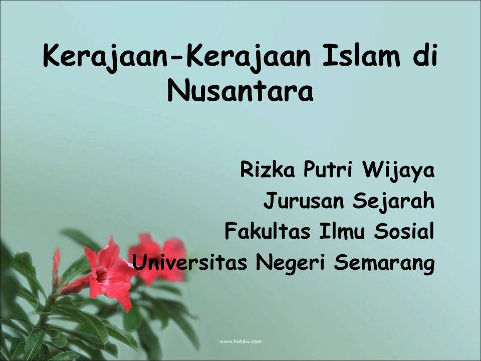 Kerajaan-Kerajaan Islam di Nusantara Rizka Putri Wijaya Jurusan Sejarah Fakultas Ilmu Sosial Universitas Negeri Semarang