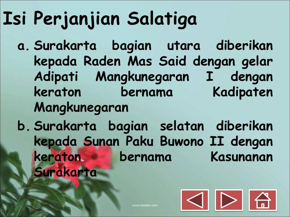 Isi Perjanjian Salatiga a.Surakarta bagian utara diberikan kepada Raden Mas Said dengan gelar Adipati Mangkunegaran I dengan keraton bernama Kadipaten