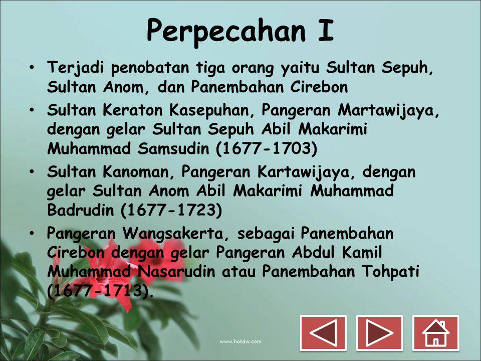 Perpecahan I • Terjadi penobatan tiga orang yaitu Sultan Sepuh, Sultan Anom, dan Panembahan Cirebon • Sultan Keraton Kasepuhan, Pangeran Martawijaya,