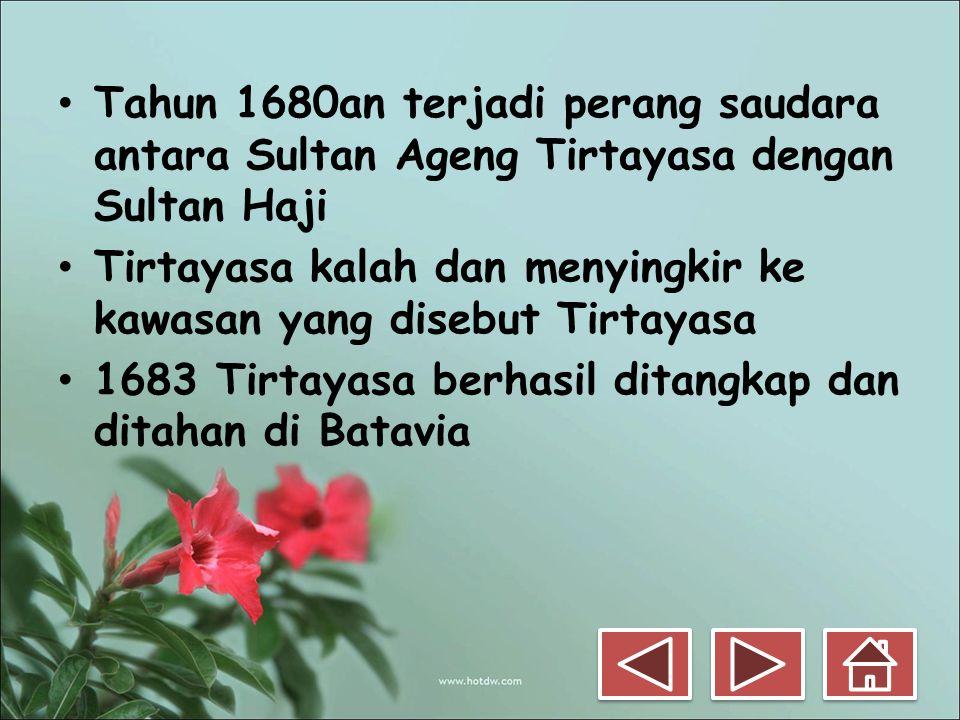 • Tahun 1680an terjadi perang saudara antara Sultan Ageng Tirtayasa dengan Sultan Haji • Tirtayasa kalah dan menyingkir ke kawasan yang disebut Tirtay