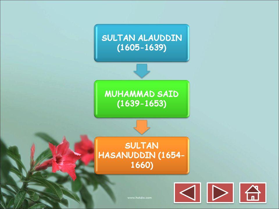 SULTAN ALAUDDIN (1605-1639) MUHAMMAD SAID (1639-1653) SULTAN HASANUDDIN (1654- 1660)