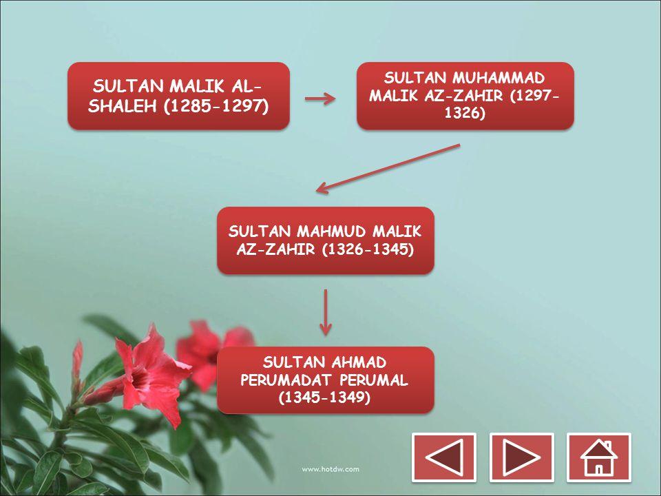 SULTAN MALIK AL- SHALEH (1285-1297) SULTAN MUHAMMAD MALIK AZ-ZAHIR (1297- 1326) SULTAN AHMAD PERUMADAT PERUMAL (1345-1349) SULTAN MAHMUD MALIK AZ-ZAHI