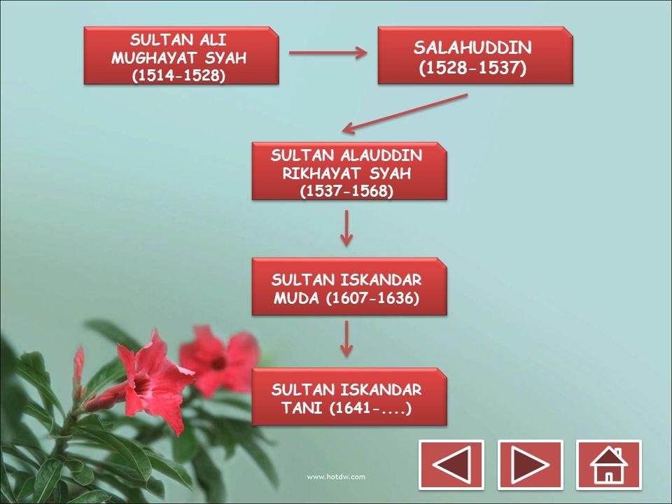 SULTAN ALI MUGHAYAT SYAH (1514-1528) SALAHUDDIN (1528-1537) SULTAN ALAUDDIN RIKHAYAT SYAH (1537-1568) SULTAN ISKANDAR MUDA (1607-1636) SULTAN ISKANDAR