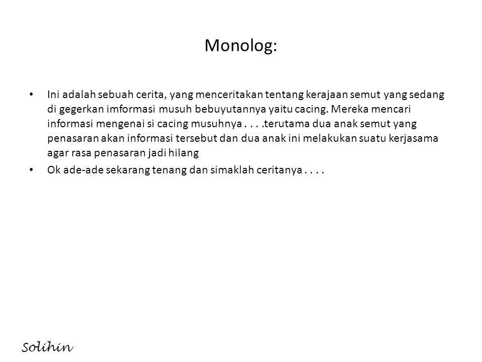 Monolog: • Ini adalah sebuah cerita, yang menceritakan tentang kerajaan semut yang sedang di gegerkan imformasi musuh bebuyutannya yaitu cacing. Merek