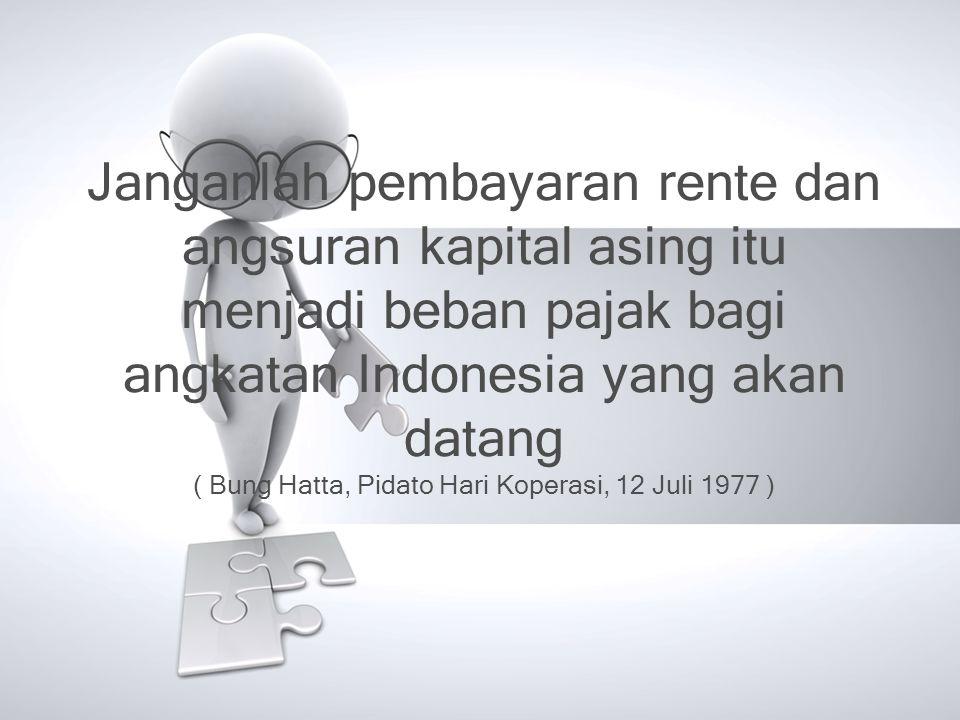 Janganlah pembayaran rente dan angsuran kapital asing itu menjadi beban pajak bagi angkatan Indonesia yang akan datang ( Bung Hatta, Pidato Hari Koper