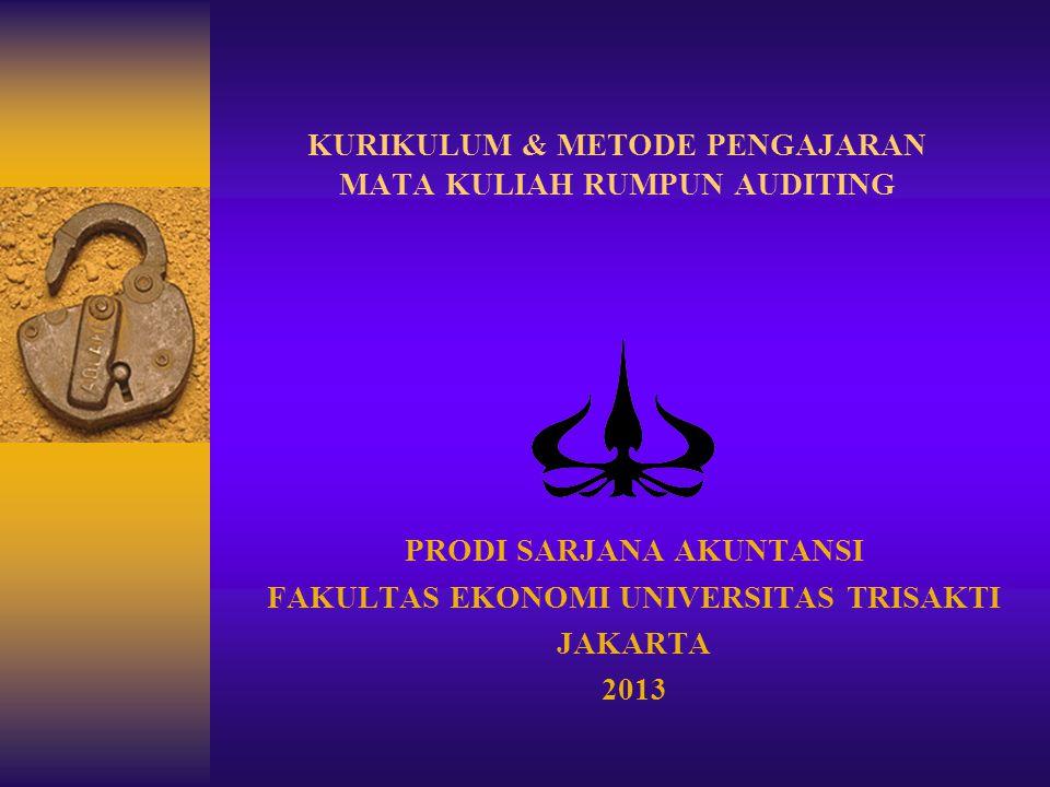 KURIKULUM & METODE PENGAJARAN MATA KULIAH RUMPUN AUDITING PRODI SARJANA AKUNTANSI FAKULTAS EKONOMI UNIVERSITAS TRISAKTI JAKARTA 2013