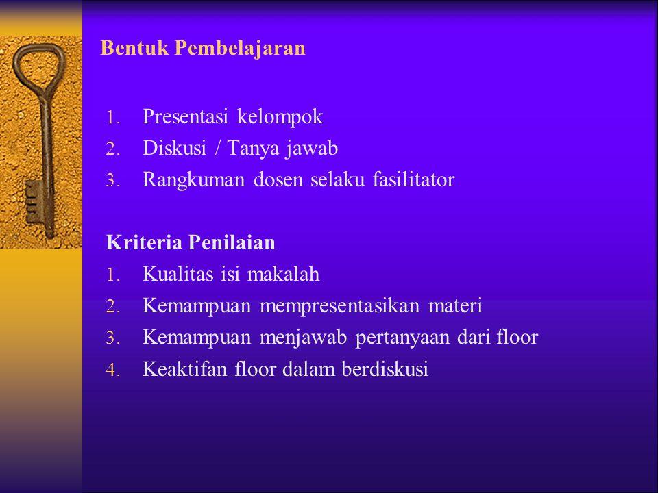 Bentuk Pembelajaran 1. Presentasi kelompok 2. Diskusi / Tanya jawab 3. Rangkuman dosen selaku fasilitator Kriteria Penilaian 1. Kualitas isi makalah 2