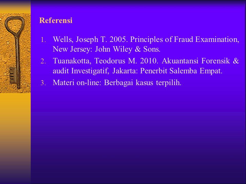 Referensi 1. Wells, Joseph T. 2005. Principles of Fraud Examination, New Jersey: John Wiley & Sons. 2. Tuanakotta, Teodorus M. 2010. Akuantansi Forens