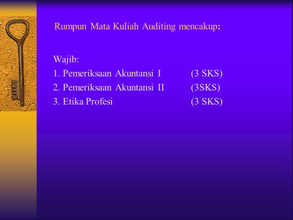 Rumpun Mata Kuliah Auditing mencakup: Wajib: 1. Pemeriksaan Akuntansi I (3 SKS) 2. Pemeriksaan Akuntansi II (3SKS) 3. Etika Profesi (3 SKS)