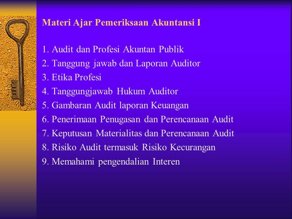 Materi Ajar Pemeriksaan Akuntansi I 1. Audit dan Profesi Akuntan Publik 2. Tanggung jawab dan Laporan Auditor 3. Etika Profesi 4. Tanggungjawab Hukum